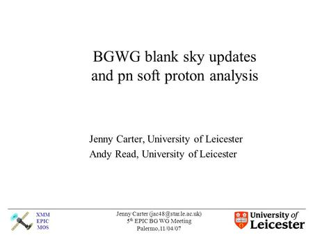 XMM EPIC MOS Jenny Carter 5 th EPIC BG WG Meeting Palermo,11/04/07 BGWG blank sky updates and pn soft proton analysis Jenny Carter,