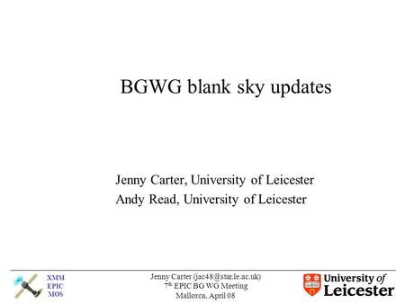 XMM EPIC MOS Jenny Carter 7 th EPIC BG WG Meeting Mallorca, April 08 BGWG blank sky updates Jenny Carter, University of Leicester.