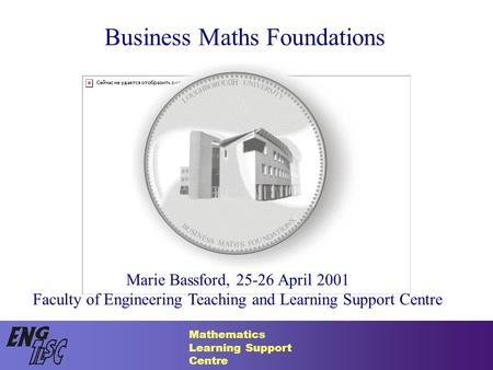 Mathematics Learning Support Centre Business Maths Foundations Marie Bassford, 25-26 April 2001 Faculty of Engineering Teaching and Learning Support Centre.