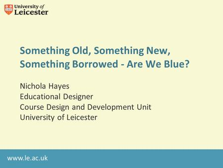 Www.le.ac.uk Something Old, Something New, Something Borrowed - Are We Blue? Nichola Hayes Educational Designer Course Design and Development Unit University.