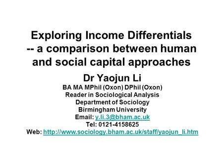 Exploring Income Differentials -- a comparison between human and social capital approaches Dr Yaojun Li BA MA MPhil (Oxon) DPhil (Oxon) Reader in Sociological.
