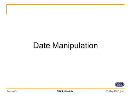 Session 3BBK P1 Module05-May-2007 : [‹#›] Date Manipulation.
