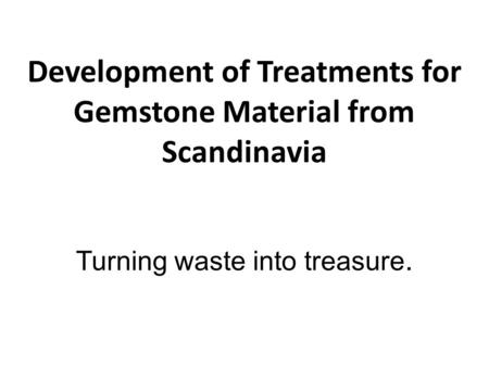 Development of Treatments for Gemstone Material from Scandinavia Turning waste into treasure.