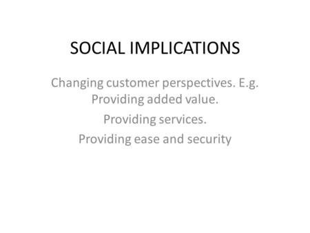SOCIAL IMPLICATIONS Changing customer perspectives. E.g. Providing added value. Providing services. Providing ease and security.