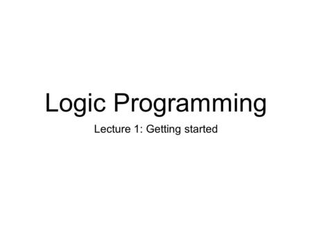 Logic Programming Lecture 1: Getting started. Getting started We'll use SICStus Prolog Free for UofE students Available on all DICE machines
