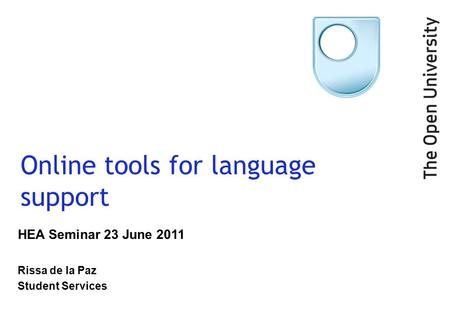 Online tools for language support HEA Seminar 23 June 2011 Rissa de la Paz Student Services.