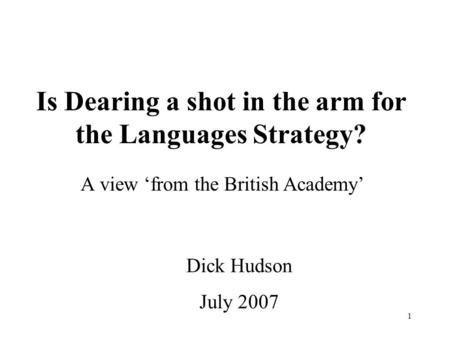 1 Is Dearing a shot in the arm for the Languages Strategy? A view 'from the British Academy' Dick Hudson July 2007.
