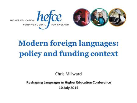 Modern foreign languages: policy and funding context Reshaping Languages in Higher Education Conference 10 July 2014 Chris Millward.