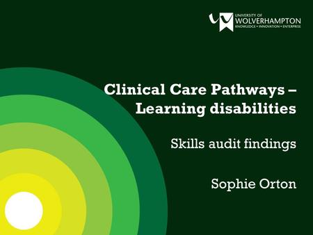 Clinical Care Pathways – Learning disabilities Skills audit findings Sophie Orton.