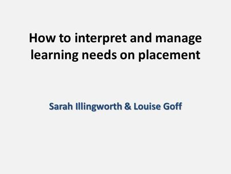 How to interpret and manage learning needs on placement Sarah Illingworth & Louise Goff.