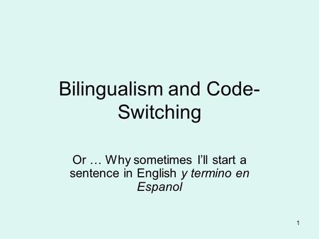 1 Bilingualism and Code- Switching Or … Why sometimes I'll start a sentence in English y termino en Espanol.