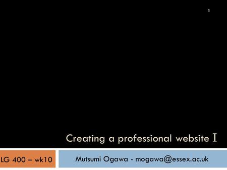 1 Creating a professional website I Mutsumi Ogawa - LG 400 – wk10.