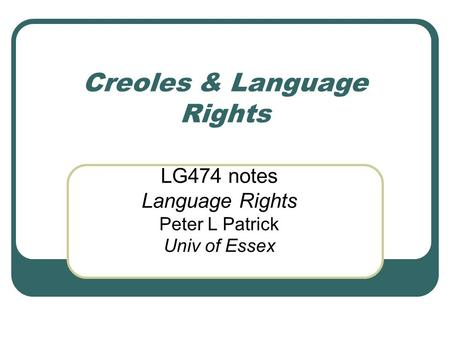 Creoles & Language Rights LG474 notes Language Rights Peter L Patrick Univ of Essex.