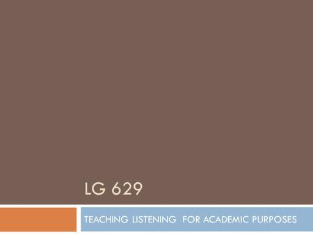 LG 629 TEACHING LISTENING FOR ACADEMIC PURPOSES. LISTENING FOR ACADEMIC PURPOSES  When students go to a lecture, they may already have some academic.