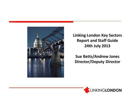 Linking London Key Sectors Report and Staff Guide 24th July 2013 Sue Betts/Andrew Jones Director/Deputy Director.