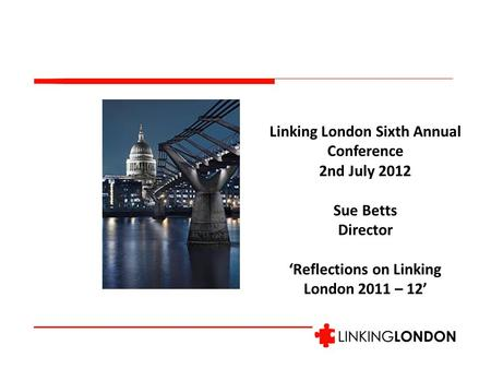 Linking London Sixth Annual Conference 2nd July 2012 Sue Betts Director 'Reflections on Linking London 2011 – 12'