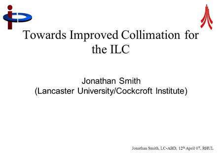 Jonathan Smith, LC-ABD, 12 th April 07, RHUL 1 Towards Improved Collimation for the ILC Jonathan Smith (Lancaster University/Cockcroft Institute)
