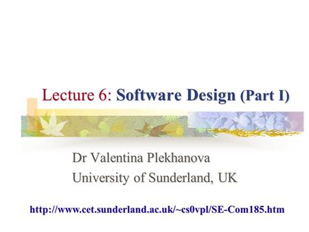 Lecture 6: Software Design (Part I) Dr Valentina Plekhanova University of Sunderland, UK