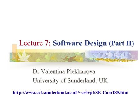 Lecture 7: Software Design (Part II) Dr Valentina Plekhanova University of Sunderland, UK