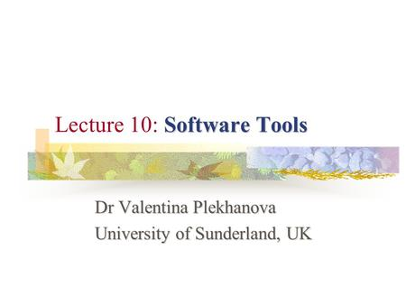 Software Tools Lecture 10: Software Tools Dr Valentina Plekhanova University of Sunderland, UK.