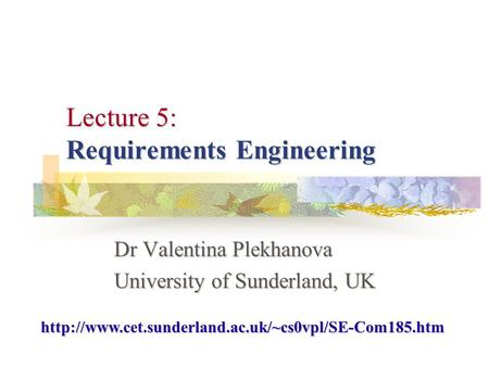 Lecture 5: Requirements Engineering Dr Valentina Plekhanova University of Sunderland, UK