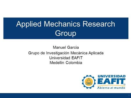 1 Manuel Garcia Grupo de Investigación Mecánica Aplicada Universidad EAFIT Medellin Colombia 1 Applied Mechanics Research Group.
