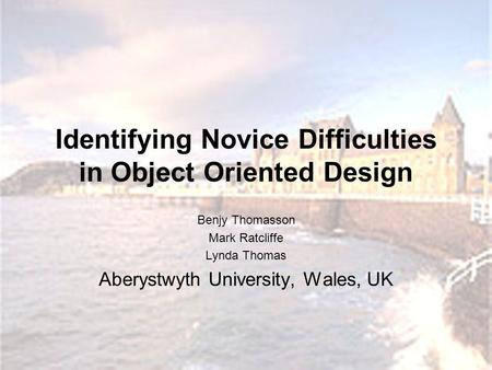 Identifying Novice Difficulties in Object Oriented Design Benjy Thomasson Mark Ratcliffe Lynda Thomas Aberystwyth University, Wales, UK.