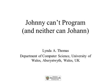 Johnny can't Program (and neither can Johann) Lynda A. Thomas Department of Computer Science, University of Wales, Aberystwyth, Wales, UK.