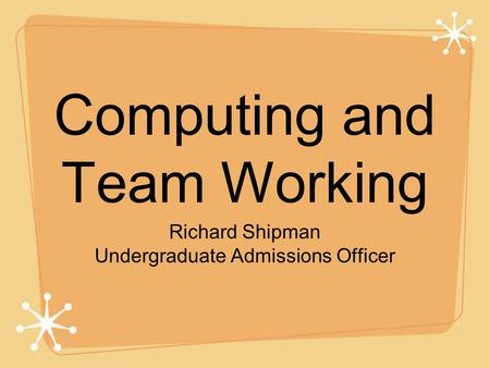 Computing and Team Working Richard Shipman Undergraduate Admissions Officer.