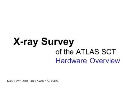 X-ray Survey of the ATLAS SCT Hardware Overview Nick Brett and Jim Loken 15-06-05.