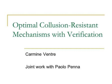 Optimal Collusion-Resistant Mechanisms with Verification Carmine Ventre Joint work with Paolo Penna.
