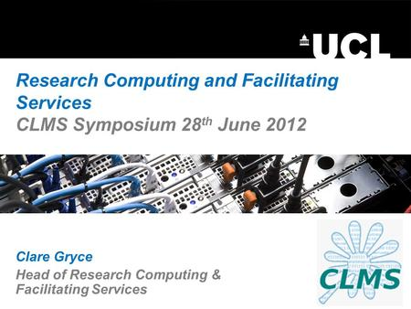 Research Computing and Facilitating Services CLMS Symposium 28 th June 2012 Clare Gryce Head of Research Computing & Facilitating Services.