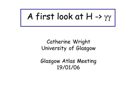 A first look at H ->  Catherine Wright University of Glasgow Glasgow Atlas Meeting 19/01/06.