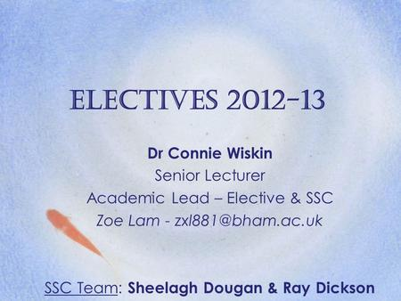 Electives 2012-13 Dr Connie Wiskin Senior Lecturer Academic Lead – Elective & SSC Zoe Lam - SSC Team: Sheelagh Dougan & Ray Dickson.