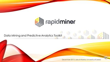 Data Mining and Predictive Analytics Toolkit December 2013, Jakub Miarka, University of Leeds.