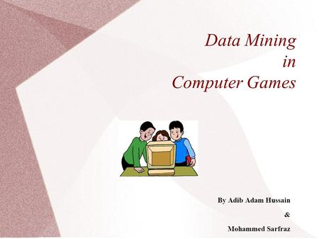 Data Mining in Computer Games By Adib Adam Hussain & Mohammed Sarfraz.