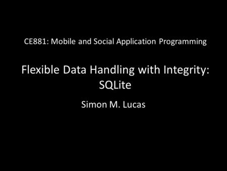 CE881: Mobile and Social Application Programming Flexible Data Handling with Integrity: SQLite Simon M. Lucas.