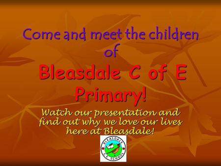 Come and meet the children of Bleasdale C of E Primary! Watch our presentation and find out why we love our lives here at Bleasdale!