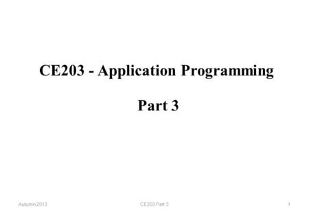 CE203 - Application Programming Autumn 2013CE203 Part 31 Part 3.