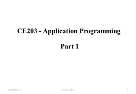 CE203 - Application Programming Autumn 2013CE203 Part 11 Part 1.