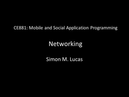 CE881: Mobile and Social Application Programming Networking Simon M. Lucas.