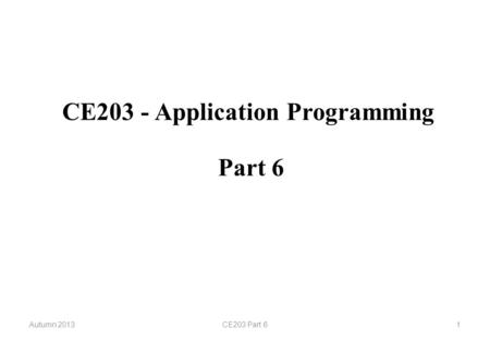 CE203 - Application Programming Autumn 2013CE203 Part 61 Part 6.