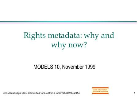 Chris Rusbridge: JISC Committee for Electronic Information02/09/20141 Rights metadata: why and why now? MODELS 10, November 1999.