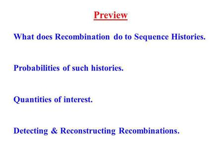 Preview What does Recombination do to Sequence Histories. Probabilities of such histories. Quantities of interest. Detecting & Reconstructing Recombinations.