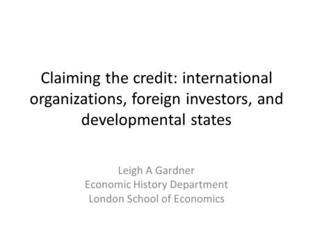 Claiming the credit: international organizations, foreign investors, and developmental states Leigh A Gardner Economic History Department London School.