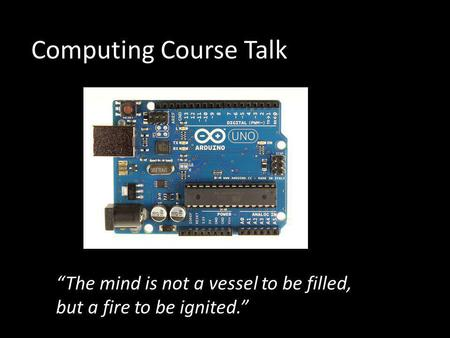 "Computing Course Talk ""The mind is not a vessel to be filled, but a fire to be ignited."""