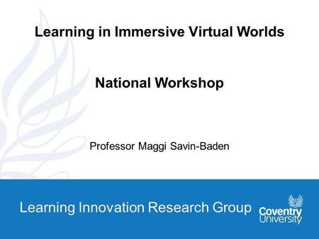 Learning Innovation Research Group Learning in Immersive Virtual Worlds National Workshop Professor Maggi Savin-Baden.