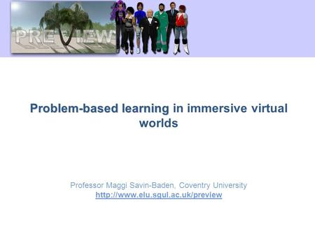 Problem-based learning Problem-based learning in immersive virtual worlds Professor Maggi Savin-Baden, Coventry University