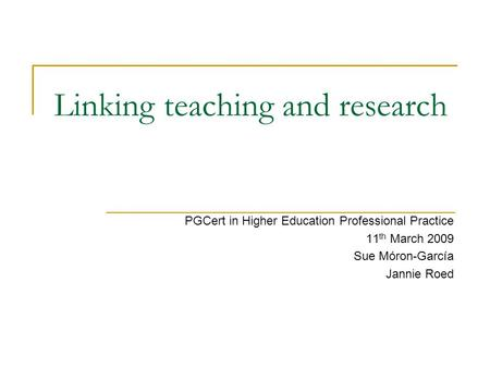 Linking teaching and research PGCert in Higher Education Professional Practice 11 th March 2009 Sue Móron-García Jannie Roed.