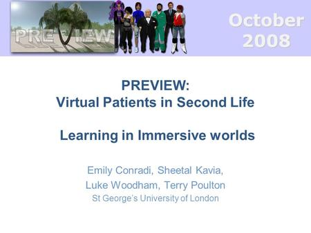 October2008 PREVIEW: Virtual Patients in Second Life Learning in Immersive worlds Emily Conradi, Sheetal Kavia, Luke Woodham, Terry Poulton St George's.